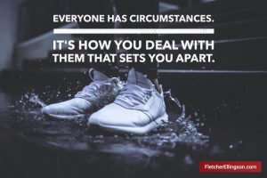 Everyone has circumstances. It's how you deal with them that sets you apart.